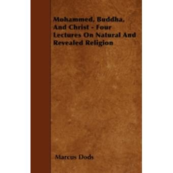 Mohammed Buddha And Christ  Four Lectures On Natural And Revealed Religion by Dods & Marcus
