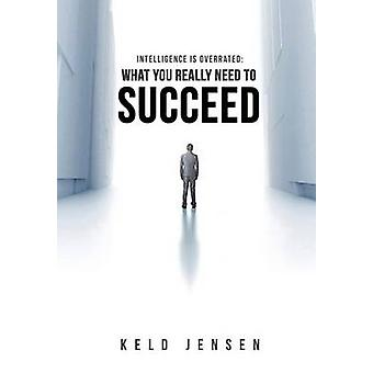 Intelligence is Overrated What You Really Need to Succeed by Jensen & Keld