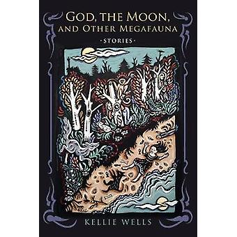 God - the Moon - and Other Megafauna by Kellie Wells - 9780268102258