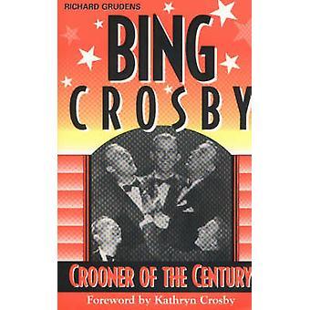 Bing Crosby - Crooner of the Century by Richard Grudens - 978157579248