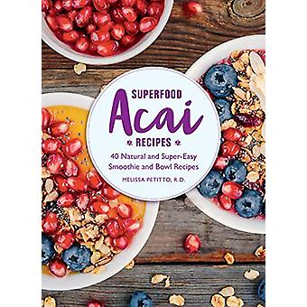 Superfood Acai Recipes - 40 Natural and Super-Easy Smoothie and Bowl R