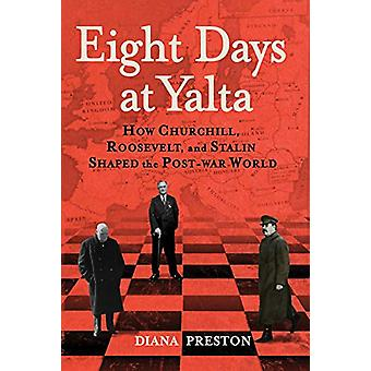Eight Days at Yalta - How Churchill - Roosevelt - and Stalin Shaped th