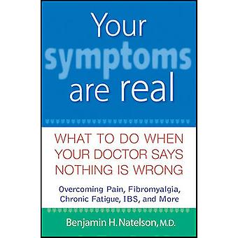 Your Symptoms are Real - What to Do When Your Doctor Says Nothing is W
