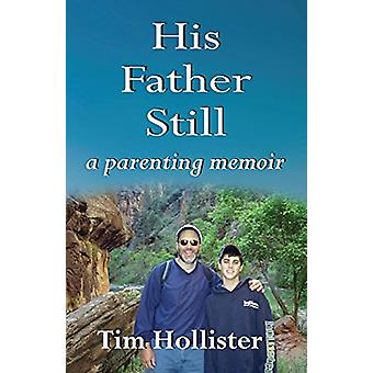 His Father Still - A Parenting Memoir by Tim Hollister - 9780786756315