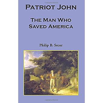 Patriot John - The Man Who Saved America by Philip Bruce Secor - 97807