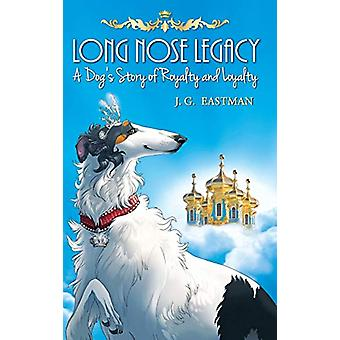 Long Nose Legacy - A Dog's Story of Royalty and Loyalty by J G Eastman