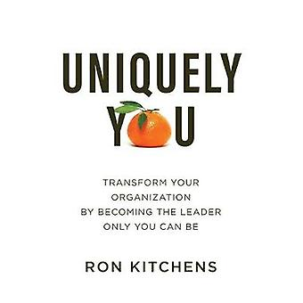 Uniquely You Transform Your Organization by Becoming the Leader Only You Can Be