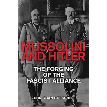 Mussolini and Hitler - The Forging of the Fascist Alliance by Mussolin