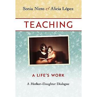 Teaching - A Life's Work-A Mother-Daughter Dialogue by Teaching - A Lif