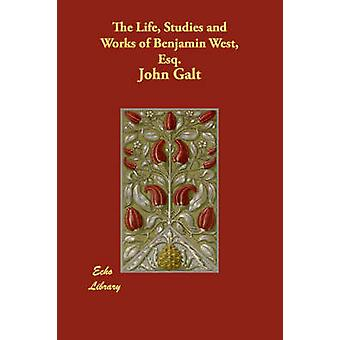 The Life Studies and Works of Benjamin West Esq. by Galt & John