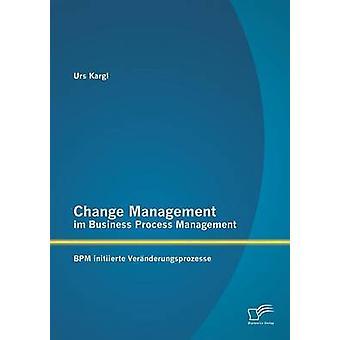 Change Management Im Business Process Management Bpm Initiierte Veranderungsprozesse by Kargl & Urs