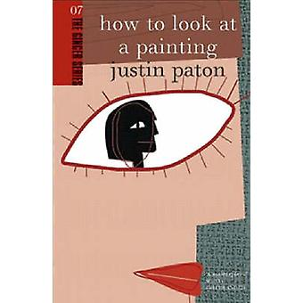 How to Look at a Painting by Justin Paton - 9780958253888 Book