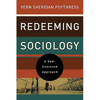 Redeeming Sociology - A God-Centered Approach by Vern Sheridan Poythre