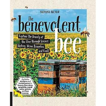 The Benevolent Bee  Capture the Bounty of the Hive through Science History Home Remedies and Craft  Includes recipes and techniques for honey beeswax propolis royal jelly pollen and bee veno by Stephanie Bruneau