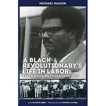 A Black Revolutionarys Life in Labor Black Workers Power in Detroit by Hamlin & Michael C.