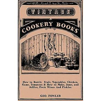 How to Bottle Fruit Vegetables Chicken Game Tomatoes  How to Make Jams and Jellies Fruit Wines and Pickles by Fowler & Geo