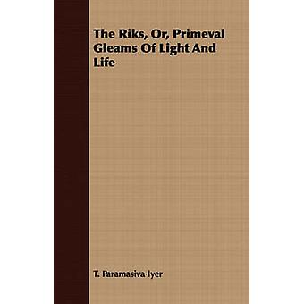 The Riks Or Primeval Gleams Of Light And Life by Iyer & T. Paramasiva