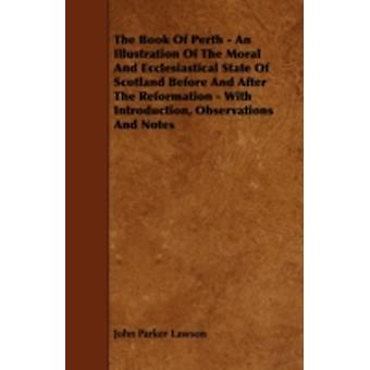 The Book of Perth  An Illustration of the Moral and Ecclesiastical State of Scotland Before and After the Reformation  With Introduction Observatio by Lawson & John Parker