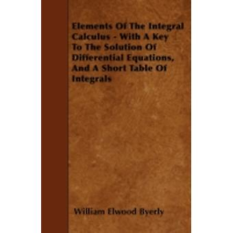 Elements Of The Integral Calculus  With A Key To The Solution Of Differential Equations And A Short Table Of Integrals by Byerly & William Elwood