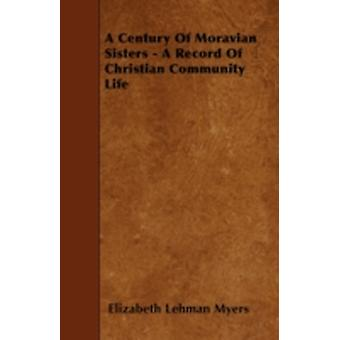 A Century Of Moravian Sisters  A Record Of Christian Community Life by Myers & Elizabeth Lehman