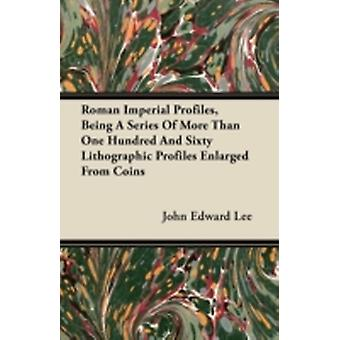 Roman Imperial Profiles Being a Series of More Than One Hundred and Sixty Lithographic Profiles Enlarged from Coins by Lee & John Edward