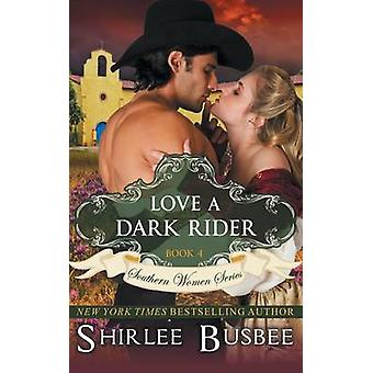 Love A Dark Rider The Southern Women Series Book 4 by Busbee & Shirlee