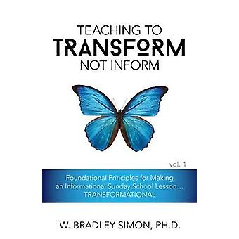Teaching to Transform Not Inform 1 Foundational Principles for Making an Informational Sunday School Lesson...TRANSFORMATIONAL Sunday School Teacher Training by Simon & W. Bradley