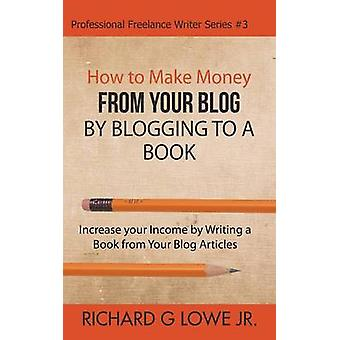 How to Make Money from your Blog by Blogging to a Book Increase your Income by Writing a Book from your Blog Articles by Lowe Jr & Richard G