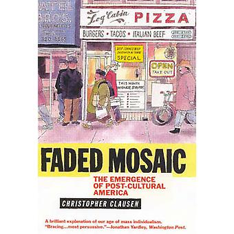 Faded Mosaic The Emergence of PostCultural America by Clausen & Christopher