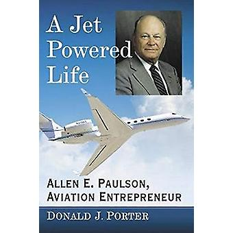 A Jet Powered Life - Allen E. Paulson - Aviation Entrepreneur by Donal