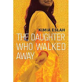 The Daughter Who Walked Away - A Novel by Kimia Eslah - 9781773631646