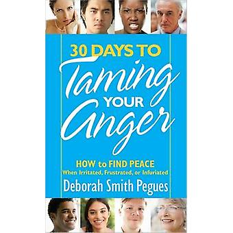 30 Days to Taming Your Anger  How to Find Peace When Irritated Frustrated or Infuriated by Deborah Smith Pegues