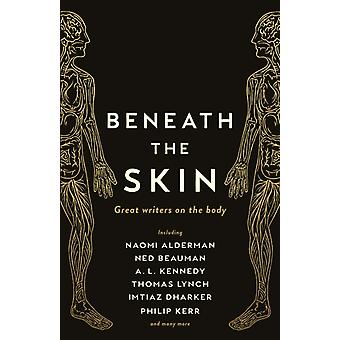 Beneath the Skin  Love Letters to the Body by Great Writers by Ned Beauman & Alderman & Lynch & Kerr & Various