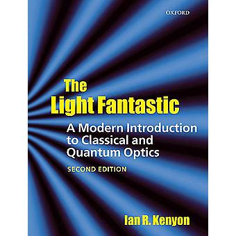 The Light Fantastic A Modern Introduction to Classical and Quantum Optics by Kenyon & Ian School of Physics and Astrophysics & University of Birmingham & UK