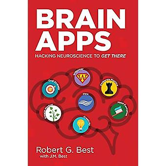Brain Apps - Hacking Neuroscience to Get There by Robert Best - 978163