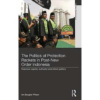 The Politics of Protection Rackets in PostNew Order Indonesia  Coercive Capital Authority and Street Politics by Wilson & Ian Douglas