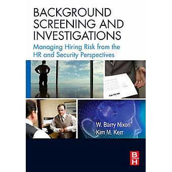 Background Screening and Investigations Managing Hiring Risk from the HR and Security Perspectives by Nixon & W. Barry