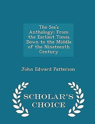 The Seas Anthology From the Earliest Times Down to the Middle of the Nineteenth Century  Scholars Choice Edition by Patterson & John Edward