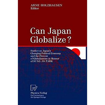 Can Japan Globalize  Studies on Japans Changing Political Economy and the Process of Globalization in Honour of SungJo Park by Holzhausen & Arne