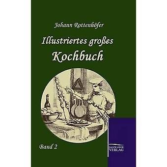 Illustriertes groes Kochbuch by Rottenhfer & Johann