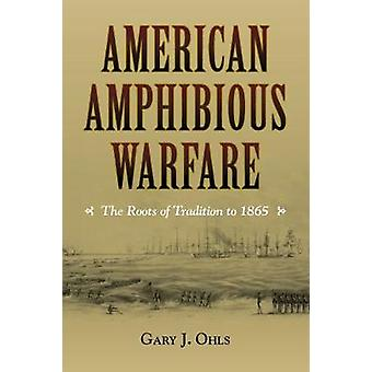 American Amphibious Warfare - The Roots of Tradition to 1865 by Gary J