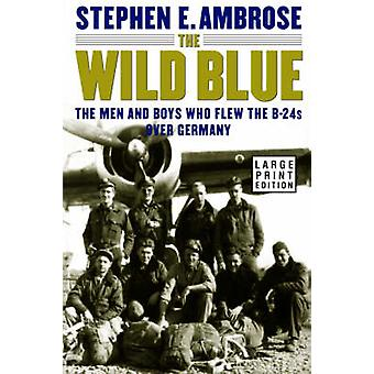 The Wild Blue The Men and Boys Who Flew the B24s Over Germany by Ambrose & Stephen E.