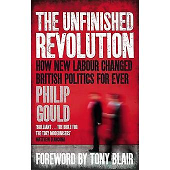 The Unfinished Revolution - How New Labour Changed British Politics Fo