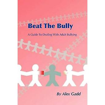 Beat The Bully A Guide To Dealing With Adult Bullying by Gadd & Alex