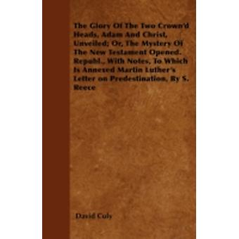 The Glory Of The Two Crownd Heads Adam And Christ Unveiled Or The Mystery Of The New Testament Opened. Republ. With Notes To Which Is Annexed Martin Luthers Letter on Predestination By S. Ree by Culy & David