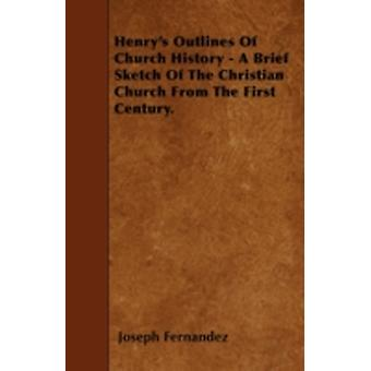 Henrys Outlines Of Church History  A Brief Sketch Of The Christian Church From The First Century. by Fernandez & Joseph