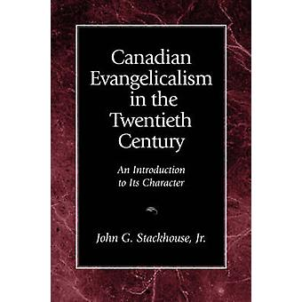 Canadian Evangelicalism in the Twentieth Century An Introduction to Its Character by Stackhouse & John G. & Jr.