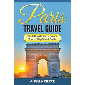 Paris Travel Guide The Ultimate Paris France Tourist Trip Travel Guide by Pierce & Angela