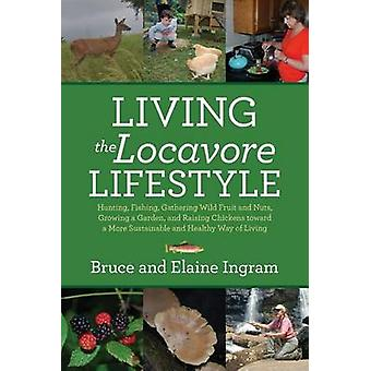 Living the Locavore Lifestyle Hunting Fishing Gathering Wild Fruit and Nuts Growing a Garden and Raising Chickens toward a More Sustainable and Healthy Way of Living by Ingram & Bruce