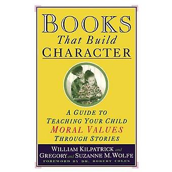 Books That Build Character A Guide to Teaching Your Child Moral Values Through Stories by Kilpatrick & William